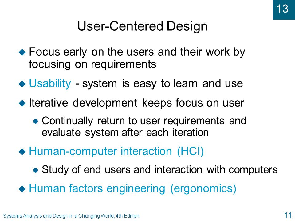 13 Systems Analysis and Design in a Changing World, 4th Edition 11 User-Centered Design u Focus early on the users and their work by focusing on requi
