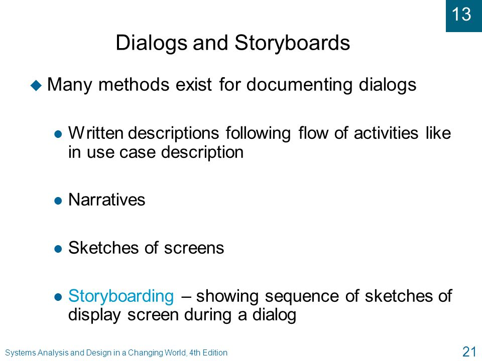 13 Systems Analysis and Design in a Changing World, 4th Edition 21 Dialogs and Storyboards u Many methods exist for documenting dialogs l Written desc