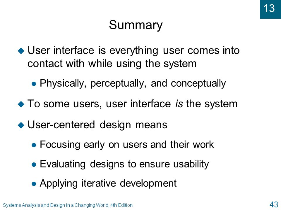 13 Systems Analysis and Design in a Changing World, 4th Edition 43 Summary u User interface is everything user comes into contact with while using the