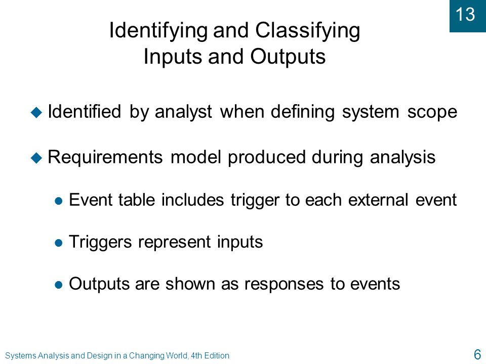 13 Systems Analysis and Design in a Changing World, 4th Edition 6 Identifying and Classifying Inputs and Outputs u Identified by analyst when defining