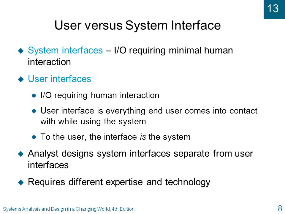 13 Systems Analysis and Design in a Changing World, 4th Edition 8 User versus System Interface u System interfaces – I/O requiring minimal human inter