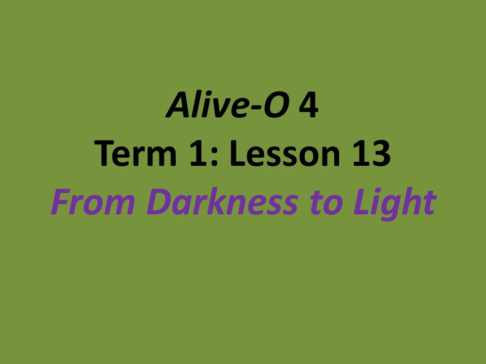 Alive-O 4 Term 1: Lesson 13 From Darkness to Light