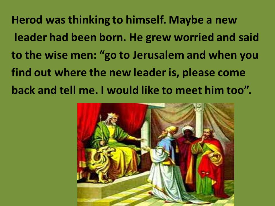 "Herod was thinking to himself. Maybe a new leader had been born. He grew worried and said to the wise men: ""go to Jerusalem and when you find out wher"