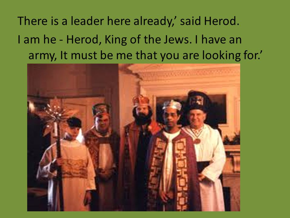There is a leader here already,' said Herod. I am he - Herod, King of the Jews. I have an army, It must be me that you are looking for.'