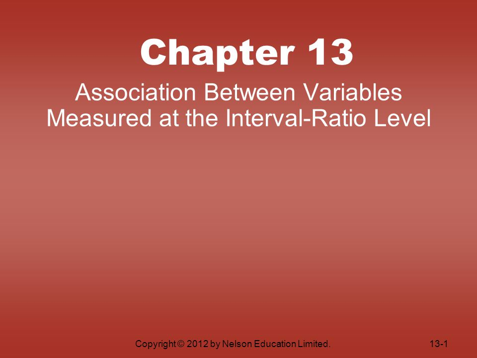 Copyright © 2012 by Nelson Education Limited. Chapter 13 Association Between Variables Measured at the Interval-Ratio Level 13-1
