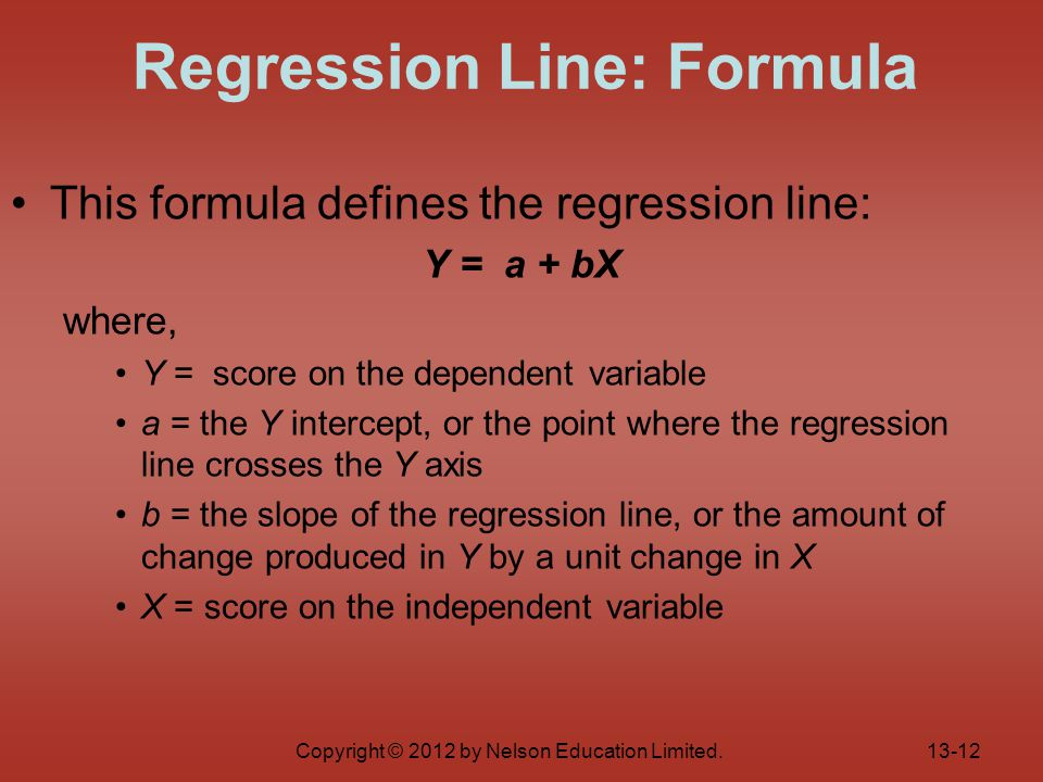 Copyright © 2012 by Nelson Education Limited. This formula defines the regression line: Y = a + bX where, Y = score on the dependent variable a = the