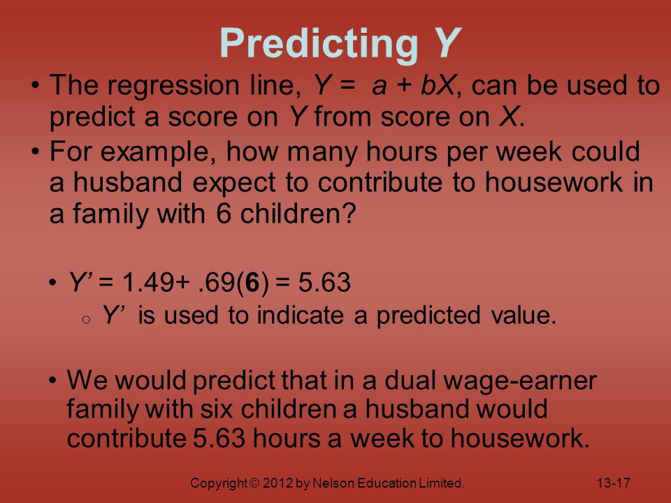 Copyright © 2012 by Nelson Education Limited. The regression line, Y = a + bX, can be used to predict a score on Y from score on X. For example, how m