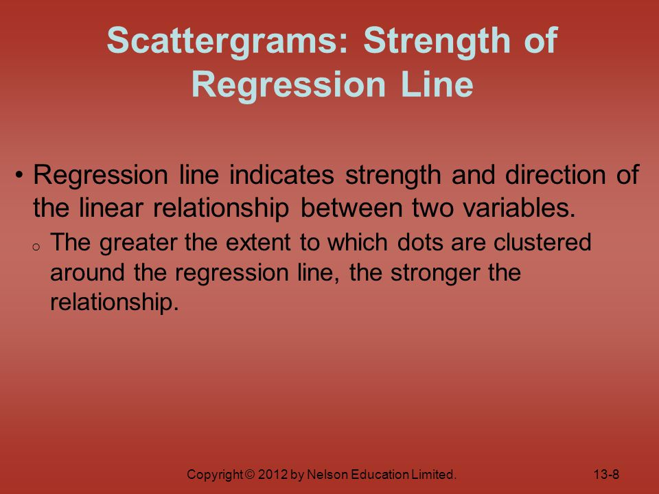 Copyright © 2012 by Nelson Education Limited. Regression line indicates strength and direction of the linear relationship between two variables. o The