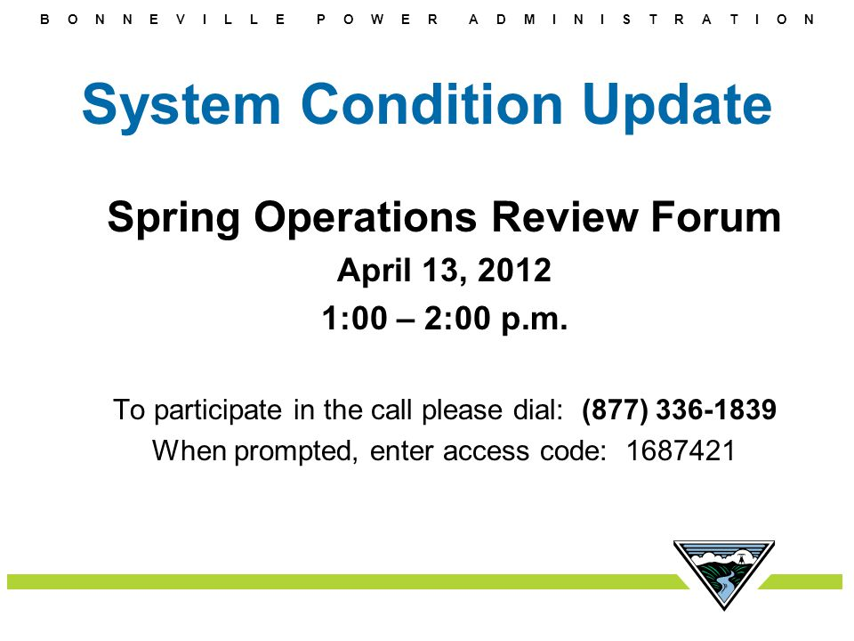 B O N N E V I L L E P O W E R A D M I N I S T R A T I O N System Condition Update Spring Operations Review Forum April 13, 2012 1:00 – 2:00 p.m. To pa