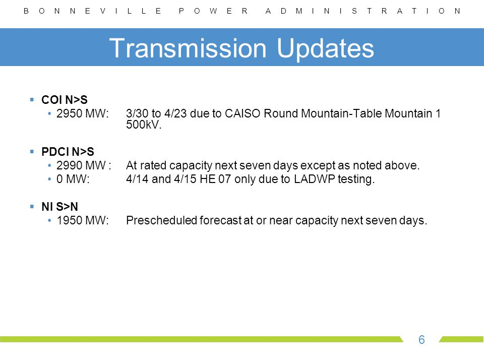 B O N N E V I L L E P O W E R A D M I N I S T R A T I O N 6 Transmission Updates  COI N>S 2950 MW:3/30 to 4/23 due to CAISO Round Mountain-Table Mountain 1 500kV.