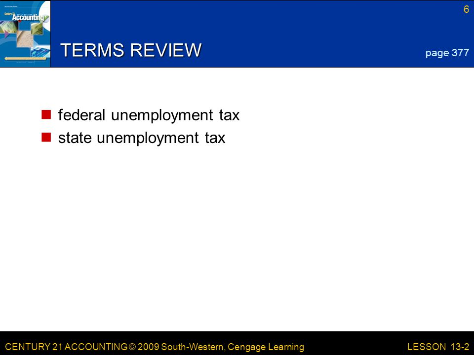 CENTURY 21 ACCOUNTING © 2009 South-Western, Cengage Learning 6 LESSON 13-2 TERMS REVIEW federal unemployment tax state unemployment tax page 377