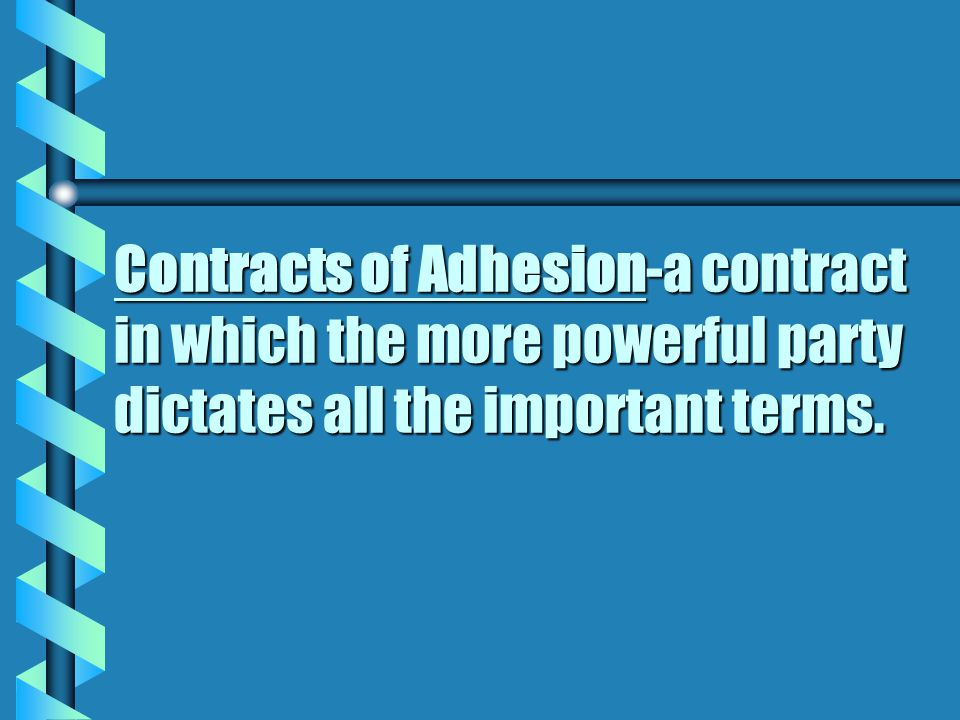 Contracts of Adhesion-a contract in which the more powerful party dictates all the important terms.