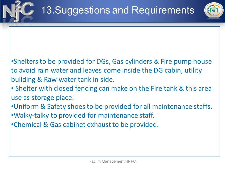 13.Suggestions and Requirements Facility Management NNFC Shelters to be provided for DGs, Gas cylinders & Fire pump house to avoid rain water and leaves come inside the DG cabin, utility building & Raw water tank in side.