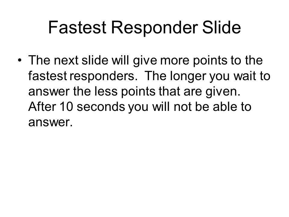 Fastest Responder Slide The next slide will give more points to the fastest responders.
