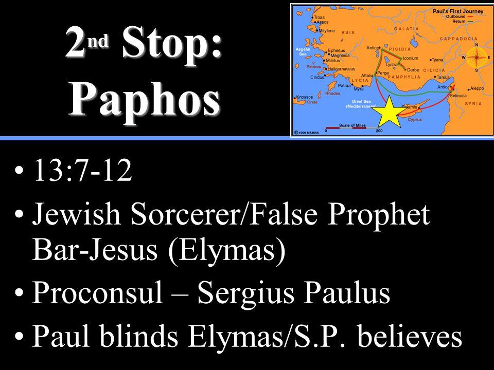 2 nd Stop: Paphos 13:7-12 Jewish Sorcerer/False Prophet Bar-Jesus (Elymas) Proconsul – Sergius Paulus Paul blinds Elymas/S.P. believes
