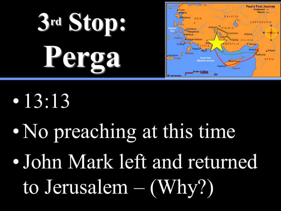 3 rd Stop: Perga 13:13 No preaching at this time John Mark left and returned to Jerusalem – (Why )