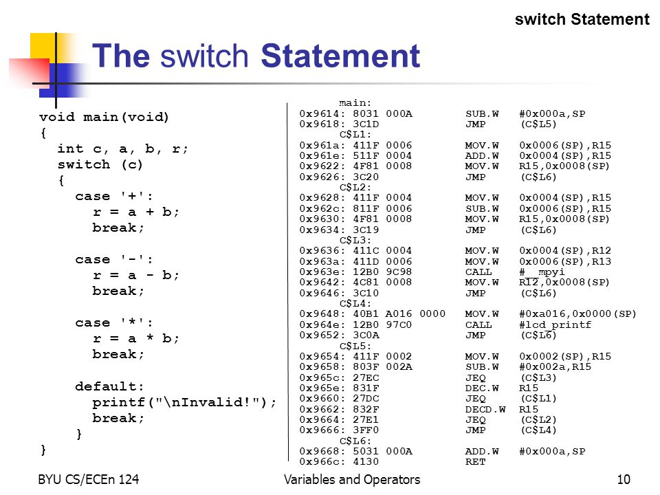 BYU CS/ECEn 124Variables and Operators10 main: 0x9614: 8031 000A SUB.W #0x000a,SP 0x9618: 3C1D JMP (C$L5) C$L1: 0x961a: 411F 0006 MOV.W 0x0006(SP),R15 0x961e: 511F 0004 ADD.W 0x0004(SP),R15 0x9622: 4F81 0008 MOV.W R15,0x0008(SP) 0x9626: 3C20 JMP (C$L6) C$L2: 0x9628: 411F 0004 MOV.W 0x0004(SP),R15 0x962c: 811F 0006 SUB.W 0x0006(SP),R15 0x9630: 4F81 0008 MOV.W R15,0x0008(SP) 0x9634: 3C19 JMP (C$L6) C$L3: 0x9636: 411C 0004 MOV.W 0x0004(SP),R12 0x963a: 411D 0006 MOV.W 0x0006(SP),R13 0x963e: 12B0 9C98 CALL #__mpyi 0x9642: 4C81 0008 MOV.W R12,0x0008(SP) 0x9646: 3C10 JMP (C$L6) C$L4: 0x9648: 40B1 A016 0000 MOV.W #0xa016,0x0000(SP) 0x964e: 12B0 97C0 CALL #lcd_printf 0x9652: 3C0A JMP (C$L6) C$L5: 0x9654: 411F 0002 MOV.W 0x0002(SP),R15 0x9658: 803F 002A SUB.W #0x002a,R15 0x965c: 27EC JEQ (C$L3) 0x965e: 831F DEC.W R15 0x9660: 27DC JEQ (C$L1) 0x9662: 832F DECD.W R15 0x9664: 27E1 JEQ (C$L2) 0x9666: 3FF0 JMP (C$L4) C$L6: 0x9668: 5031 000A ADD.W #0x000a,SP 0x966c: 4130 RET void main(void) { int c, a, b, r; switch (c) { case + : r = a + b; break; case - : r = a - b; break; case * : r = a * b; break; default: printf( \nInvalid! ); break; } The switch Statement switch Statement