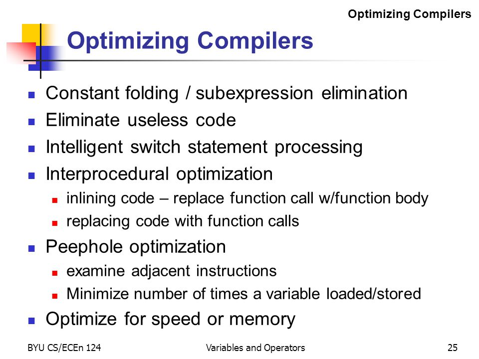 BYU CS/ECEn 124Variables and Operators25 Optimizing Compilers Constant folding / subexpression elimination Eliminate useless code Intelligent switch statement processing Interprocedural optimization inlining code – replace function call w/function body replacing code with function calls Peephole optimization examine adjacent instructions Minimize number of times a variable loaded/stored Optimize for speed or memory Optimizing Compilers