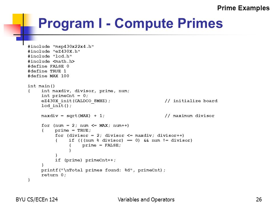 BYU CS/ECEn 124Variables and Operators26 #include msp430x22x4.h #include eZ430X.h #include lcd.h #include #define FALSE 0 #define TRUE 1 #define MAX 100 int main() {int maxdiv, divisor, prime, num; int primeCnt = 0; eZ430X_init(CALDCO_8MHZ);// initialize board lcd_init(); maxdiv = sqrt(MAX) + 1;// maximum divisor for (num = 2; num <= MAX; num++) {prime = TRUE; for (divisor = 2; divisor <= maxdiv; divisor++) {if (((num % divisor) == 0) && num != divisor) {prime = FALSE; } if (prime) primeCnt++; } printf( \nTotal primes found: %d , primeCnt); return 0; } Program I - Compute Primes Prime Examples