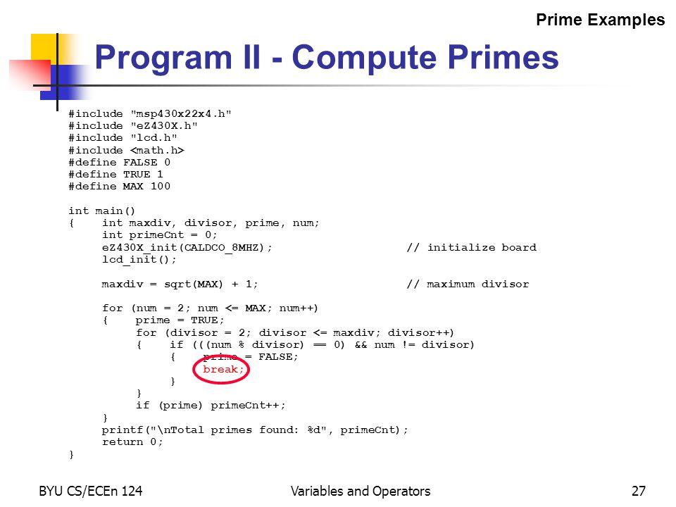BYU CS/ECEn 124Variables and Operators27 #include msp430x22x4.h #include eZ430X.h #include lcd.h #include #define FALSE 0 #define TRUE 1 #define MAX 100 int main() {int maxdiv, divisor, prime, num; int primeCnt = 0; eZ430X_init(CALDCO_8MHZ);// initialize board lcd_init(); maxdiv = sqrt(MAX) + 1;// maximum divisor for (num = 2; num <= MAX; num++) {prime = TRUE; for (divisor = 2; divisor <= maxdiv; divisor++) {if (((num % divisor) == 0) && num != divisor) {prime = FALSE; break; } if (prime) primeCnt++; } printf( \nTotal primes found: %d , primeCnt); return 0; } Program II - Compute Primes Prime Examples