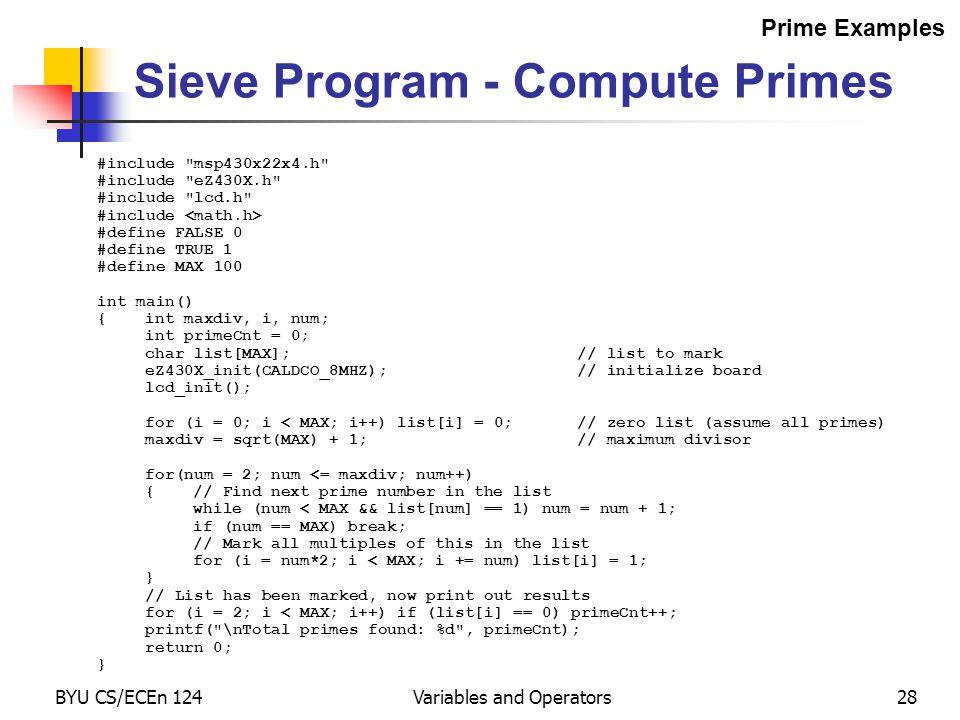 BYU CS/ECEn 124Variables and Operators28 #include msp430x22x4.h #include eZ430X.h #include lcd.h #include #define FALSE 0 #define TRUE 1 #define MAX 100 int main() {int maxdiv, i, num; int primeCnt = 0; char list[MAX];// list to mark eZ430X_init(CALDCO_8MHZ);// initialize board lcd_init(); for (i = 0; i < MAX; i++) list[i] = 0;// zero list (assume all primes) maxdiv = sqrt(MAX) + 1;// maximum divisor for(num = 2; num <= maxdiv; num++) {// Find next prime number in the list while (num < MAX && list[num] == 1) num = num + 1; if (num == MAX) break; // Mark all multiples of this in the list for (i = num*2; i < MAX; i += num) list[i] = 1; } // List has been marked, now print out results for (i = 2; i < MAX; i++) if (list[i] == 0) primeCnt++; printf( \nTotal primes found: %d , primeCnt); return 0; } Sieve Program - Compute Primes Prime Examples