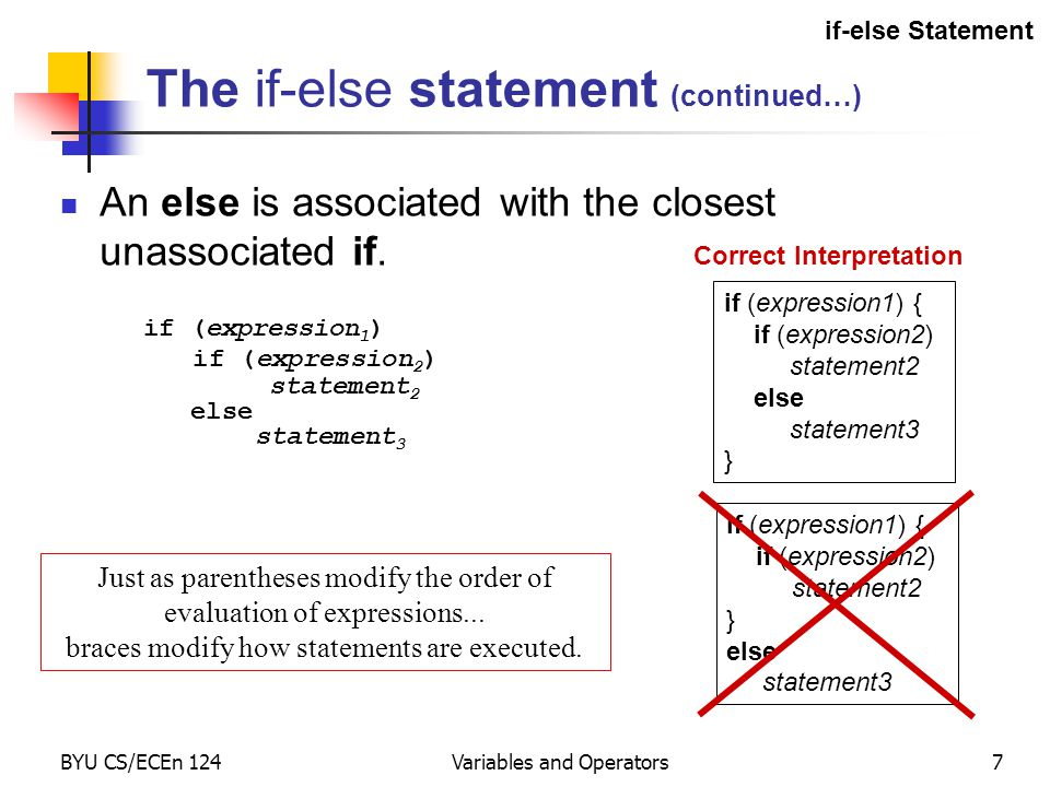 BYU CS/ECEn 124Variables and Operators7 The if-else statement (continued…) An else is associated with the closest unassociated if.