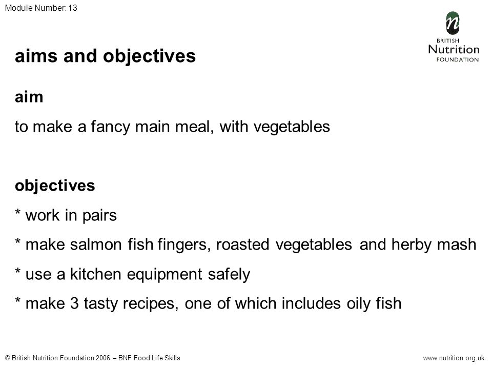 © British Nutrition Foundation 2006 – BNF Food Life Skillswww.nutrition.org.uk Module Number: 13 aims and objectives aim to make a fancy main meal, with vegetables objectives * work in pairs * make salmon fish fingers, roasted vegetables and herby mash * use a kitchen equipment safely * make 3 tasty recipes, one of which includes oily fish