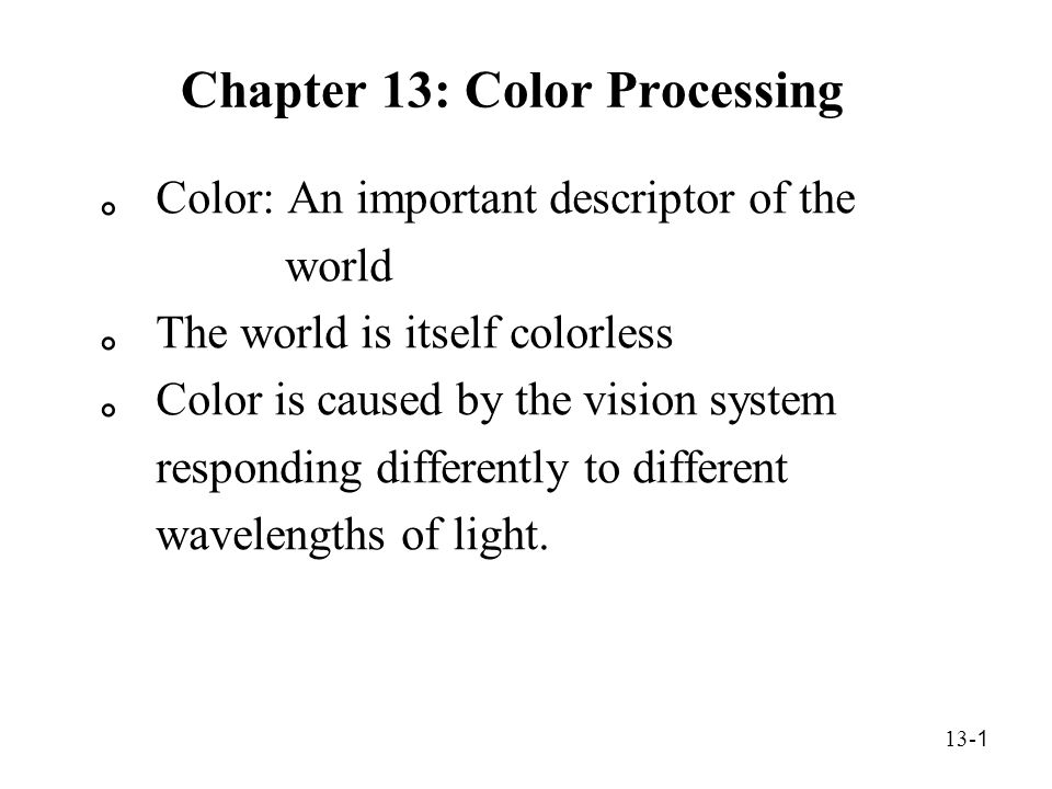 13- 1 Chapter 13: Color Processing 。 Color: An important descriptor of the world 。 The world is itself colorless 。 Color is caused by the vision system responding differently to different wavelengths of light.