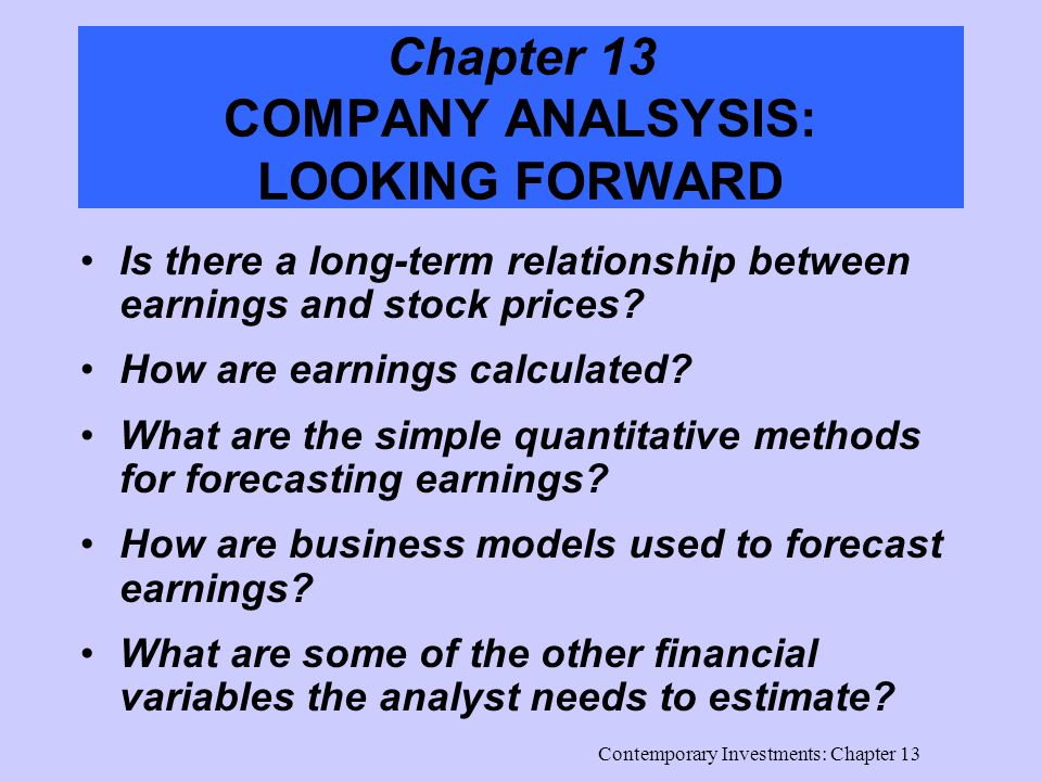 Contemporary Investments: Chapter 13 Chapter 13 COMPANY ANALSYSIS: LOOKING FORWARD Is there a long-term relationship between earnings and stock prices.
