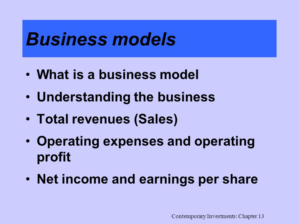 Contemporary Investments: Chapter 13 Business models What is a business model Understanding the business Total revenues (Sales) Operating expenses and operating profit Net income and earnings per share