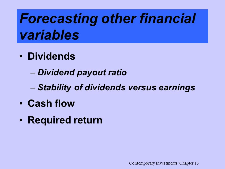 Contemporary Investments: Chapter 13 Forecasting other financial variables Dividends –Dividend payout ratio –Stability of dividends versus earnings Cash flow Required return