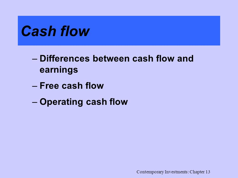 Contemporary Investments: Chapter 13 Cash flow –Differences between cash flow and earnings –Free cash flow –Operating cash flow