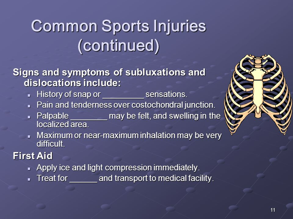 11 Common Sports Injuries (continued) Signs and symptoms of subluxations and dislocations include: History of snap or _________ sensations. History of