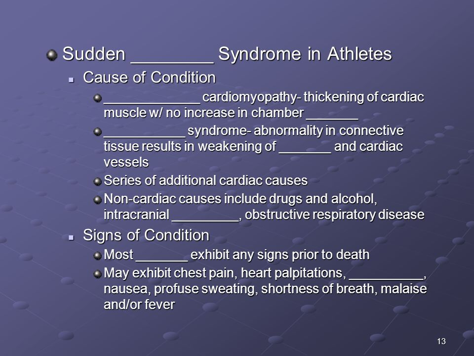 13 Sudden ________ Syndrome in Athletes Cause of Condition Cause of Condition _____________ cardiomyopathy- thickening of cardiac muscle w/ no increase in chamber _______ ___________ syndrome- abnormality in connective tissue results in weakening of _______ and cardiac vessels Series of additional cardiac causes Non-cardiac causes include drugs and alcohol, intracranial _________, obstructive respiratory disease Signs of Condition Signs of Condition Most _______ exhibit any signs prior to death May exhibit chest pain, heart palpitations, __________, nausea, profuse sweating, shortness of breath, malaise and/or fever