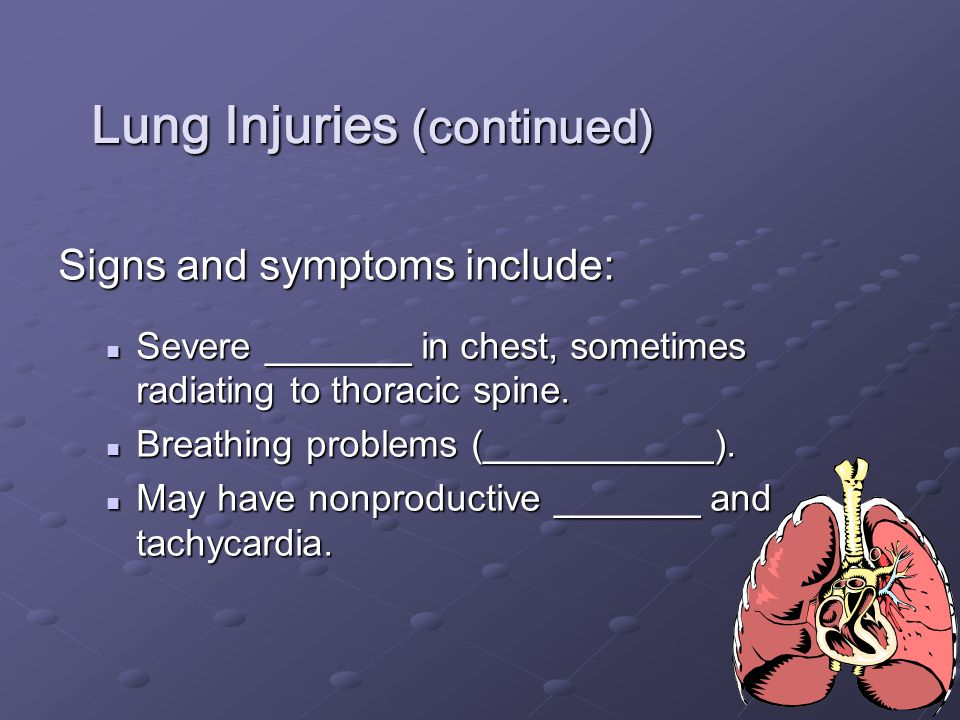 16 Lung Injuries (continued) Signs and symptoms include: Severe _______ in chest, sometimes radiating to thoracic spine. Severe _______ in chest, some