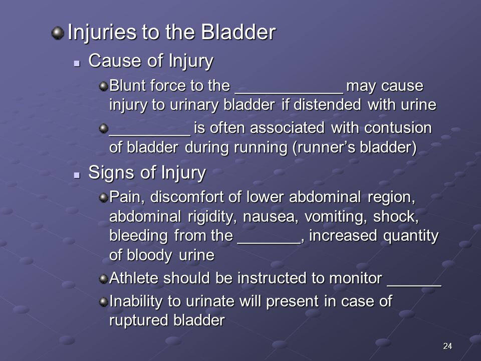 24 Injuries to the Bladder Cause of Injury Cause of Injury Blunt force to the ____________ may cause injury to urinary bladder if distended with urine _________ is often associated with contusion of bladder during running (runner's bladder) Signs of Injury Signs of Injury Pain, discomfort of lower abdominal region, abdominal rigidity, nausea, vomiting, shock, bleeding from the _______, increased quantity of bloody urine Athlete should be instructed to monitor ______ Inability to urinate will present in case of ruptured bladder