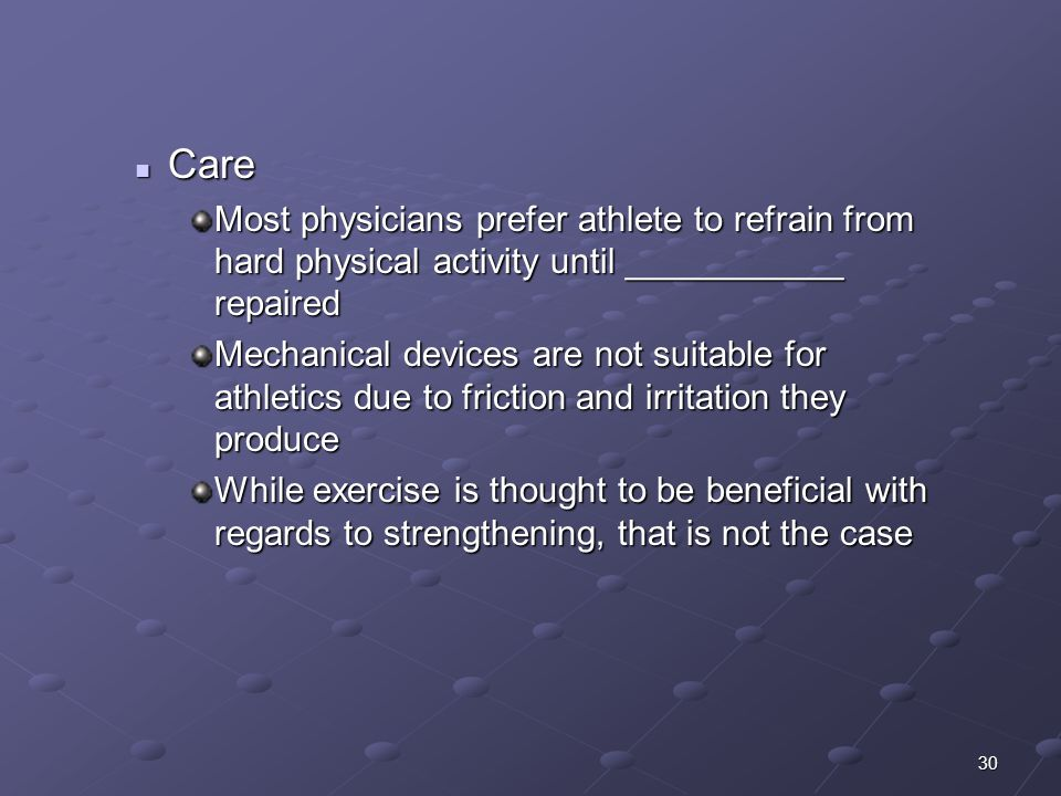 30 Care Care Most physicians prefer athlete to refrain from hard physical activity until ___________ repaired Mechanical devices are not suitable for athletics due to friction and irritation they produce While exercise is thought to be beneficial with regards to strengthening, that is not the case
