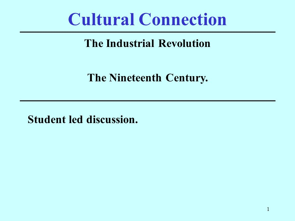 1 Cultural Connection The Industrial Revolution Student led discussion. The Nineteenth Century.