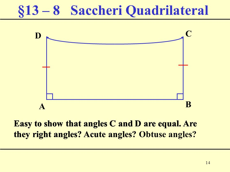 14 §13 – 8 Saccheri Quadrilateral Easy to show that angles C and D are equal.