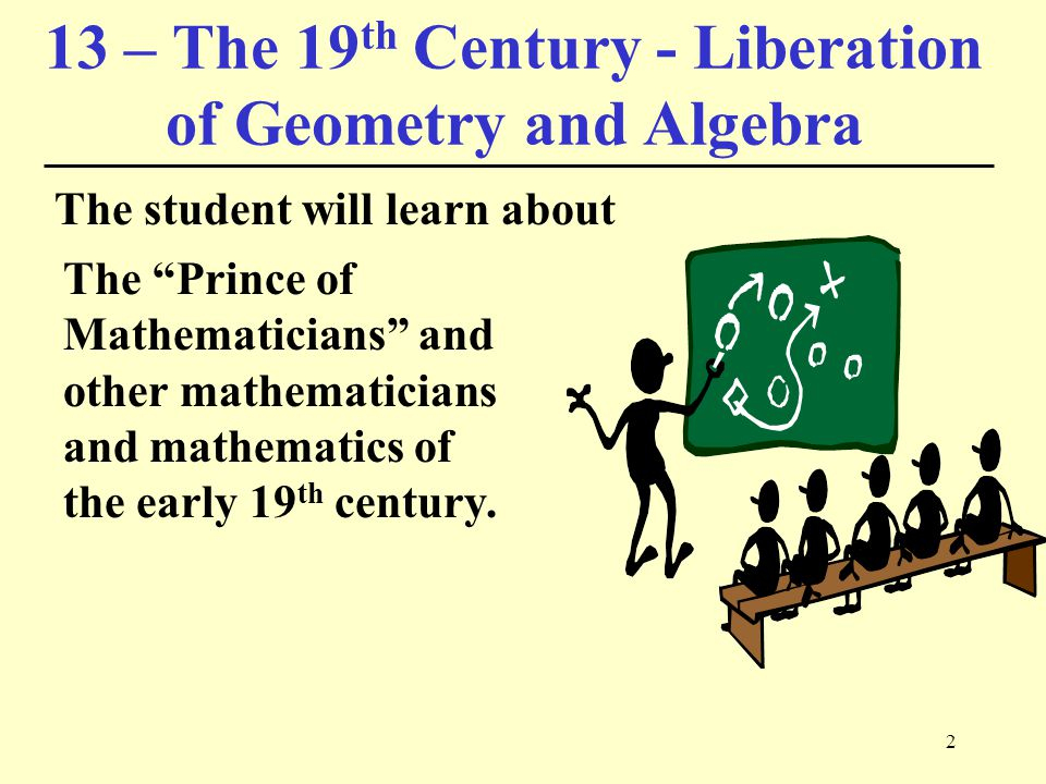 2 13 – The 19 th Century - Liberation of Geometry and Algebra The student will learn about The Prince of Mathematicians and other mathematicians and mathematics of the early 19 th century.