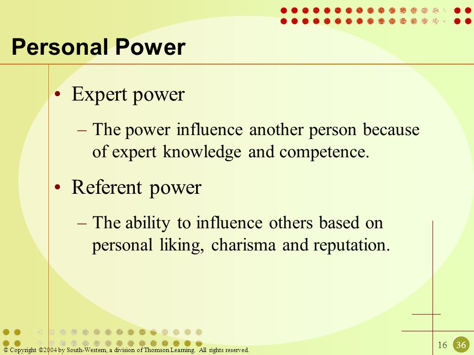 1636 © Copyright ©2004 by South-Western, a division of Thomson Learning. All rights reserved. Personal Power Expert power –The power influence another