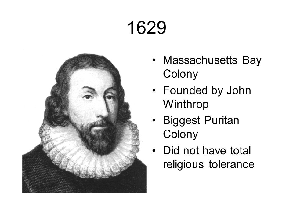 1629 Massachusetts Bay Colony Founded by John Winthrop Biggest Puritan Colony Did not have total religious tolerance