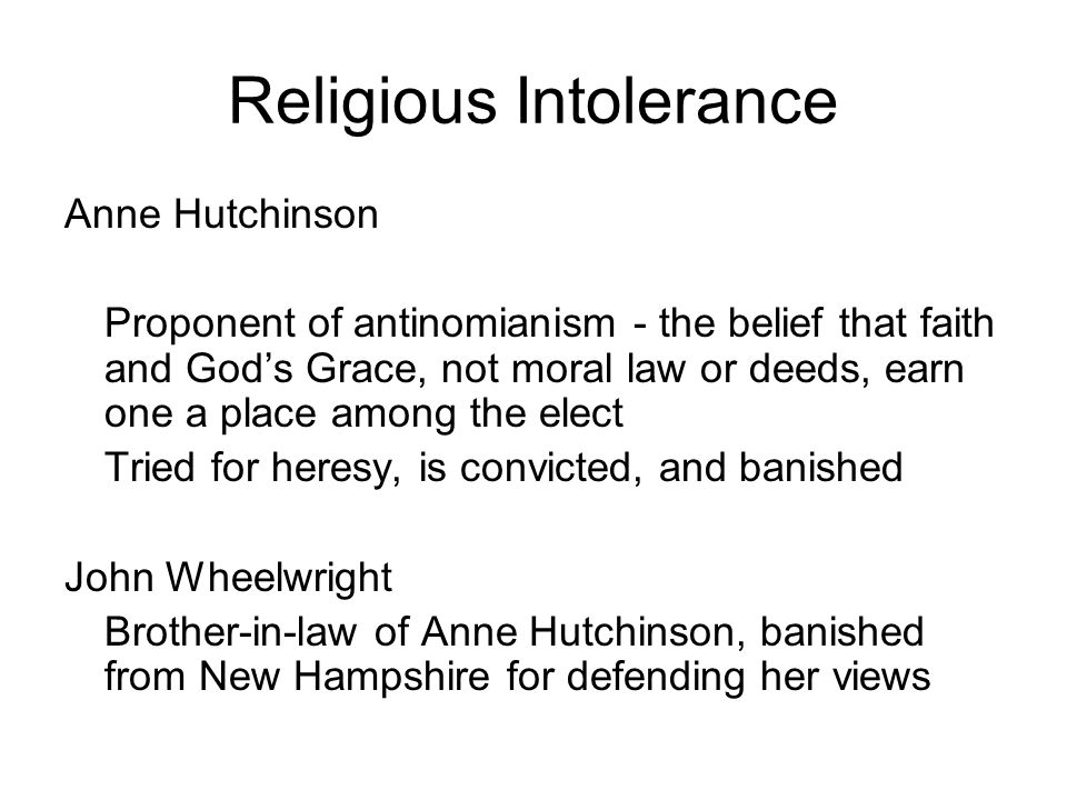 Religious Intolerance Anne Hutchinson Proponent of antinomianism - the belief that faith and God's Grace, not moral law or deeds, earn one a place amo