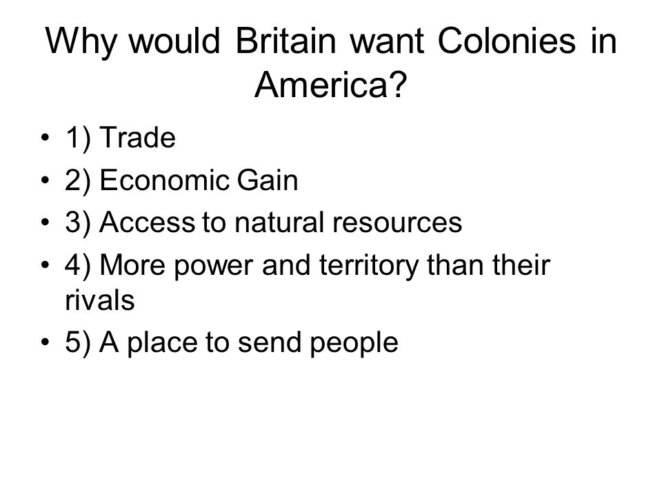 Why would Britain want Colonies in America? 1) Trade 2) Economic Gain 3) Access to natural resources 4) More power and territory than their rivals 5)