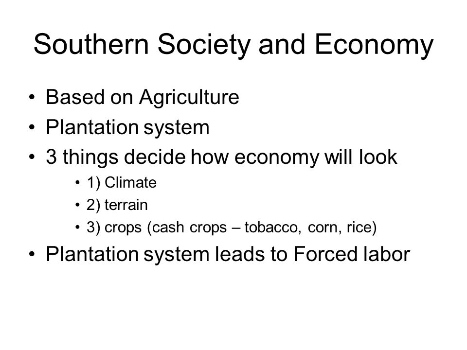 Southern Society and Economy Based on Agriculture Plantation system 3 things decide how economy will look 1) Climate 2) terrain 3) crops (cash crops –