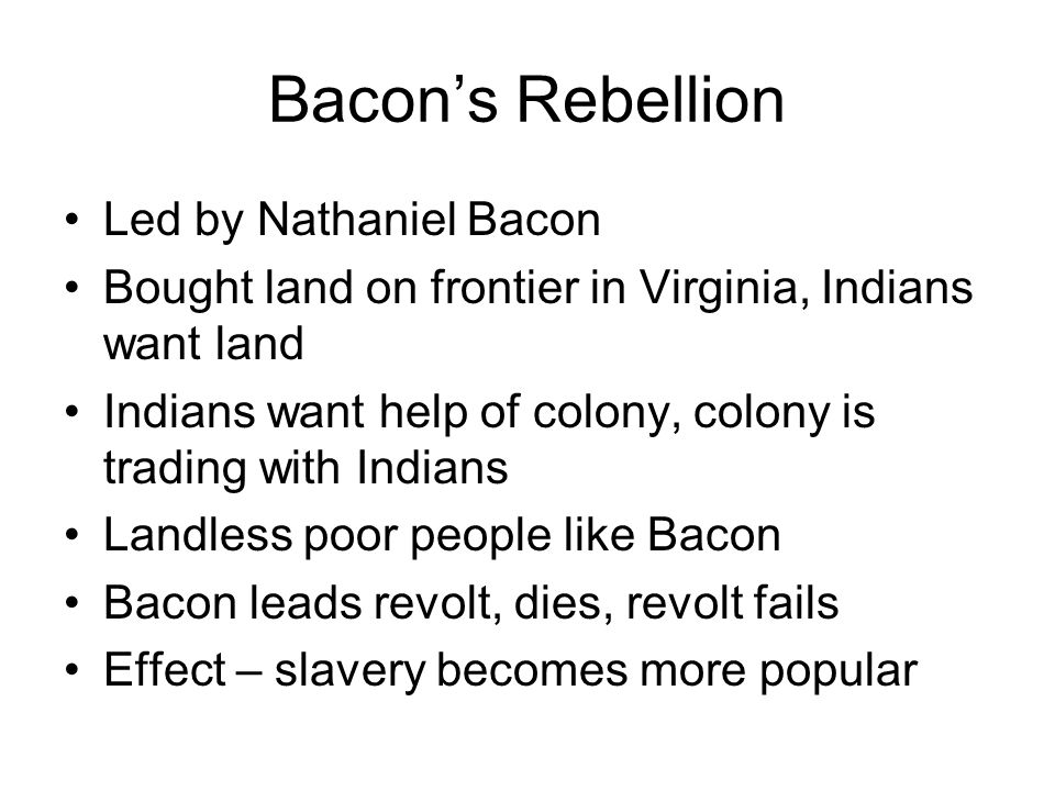 Bacon's Rebellion Led by Nathaniel Bacon Bought land on frontier in Virginia, Indians want land Indians want help of colony, colony is trading with In