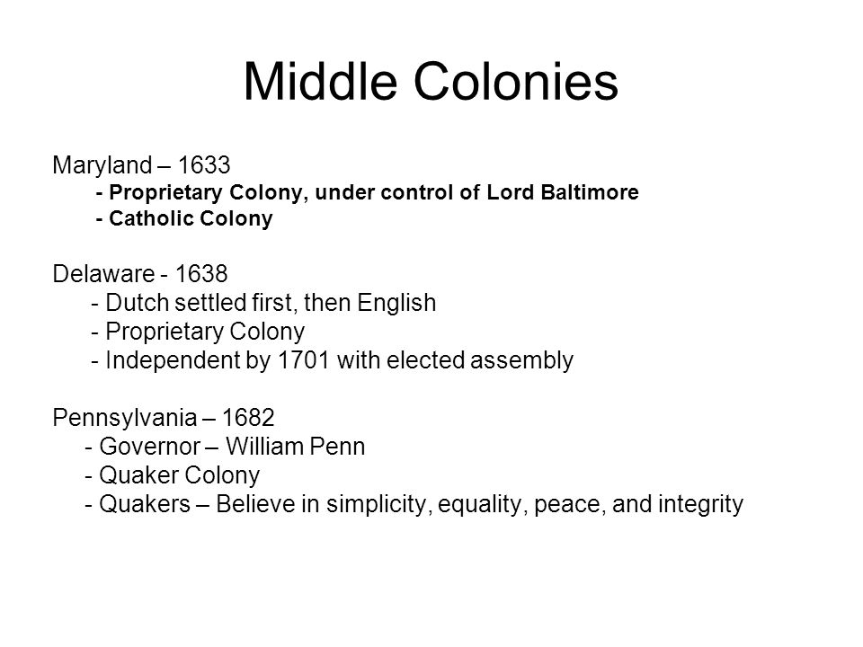 Middle Colonies Maryland – 1633 - Proprietary Colony, under control of Lord Baltimore - Catholic Colony Delaware - 1638 - Dutch settled first, then En