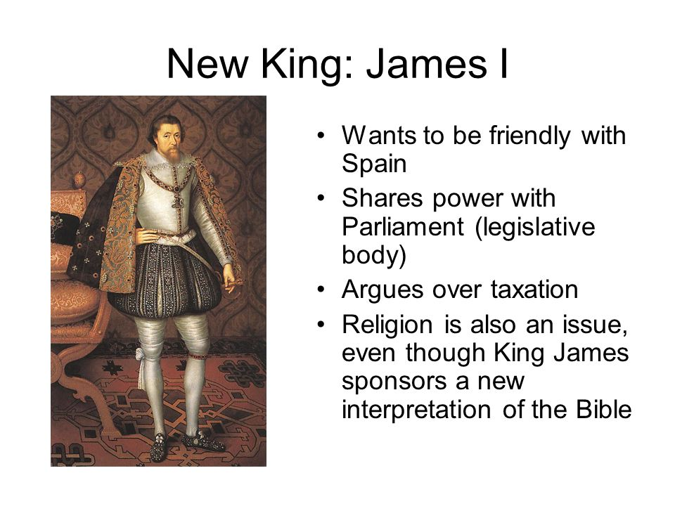 New King: James I Wants to be friendly with Spain Shares power with Parliament (legislative body) Argues over taxation Religion is also an issue, even