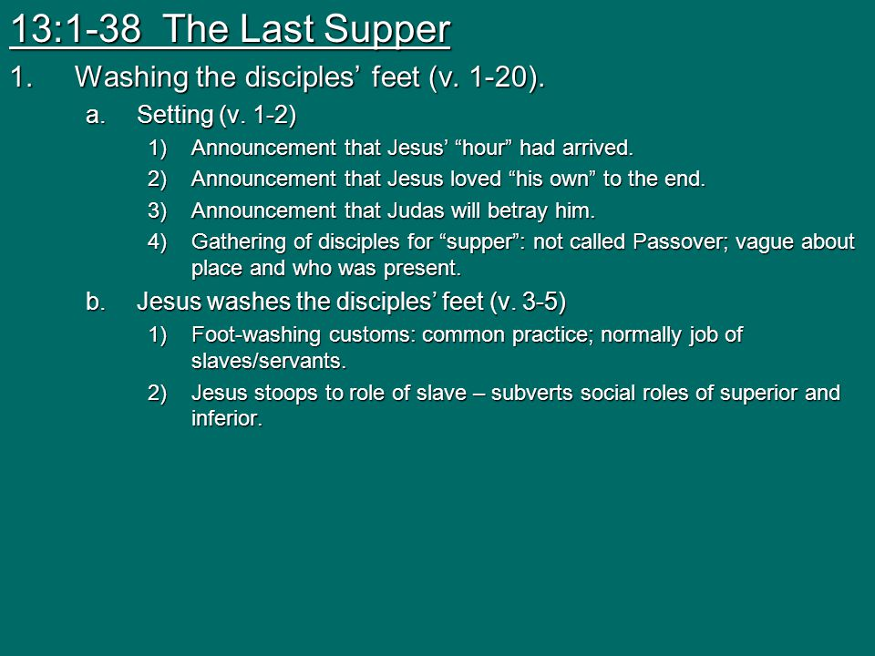 "13:1-38 The Last Supper 1.Washing the disciples' feet (v. 1-20). a.Setting (v. 1-2) 1)Announcement that Jesus' ""hour"" had arrived. 2)Announcement that"
