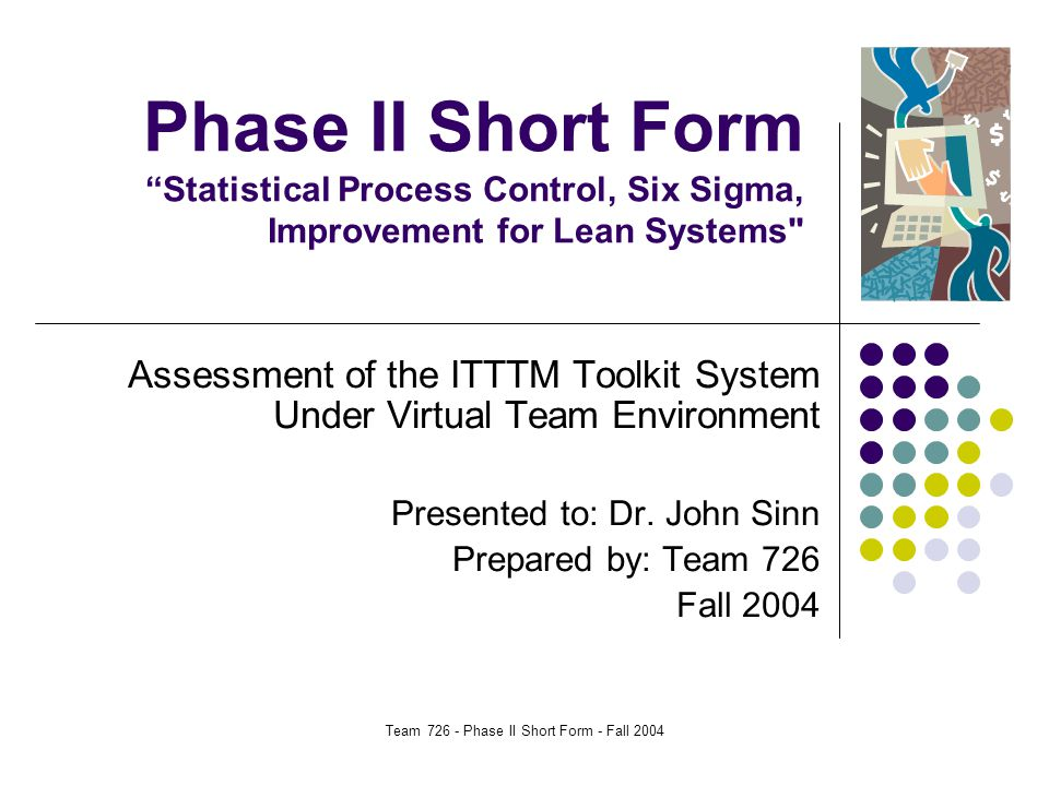 Team 726 - Phase II Short Form - Fall 2004 Phase II Short Form Statistical Process Control, Six Sigma, Improvement for Lean Systems Assessment of the ITTTM Toolkit System Under Virtual Team Environment Presented to: Dr.